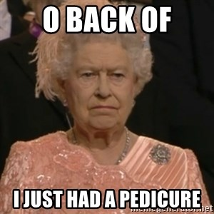 Queen Elizabeth Is Not Impressed  - O BACK OF  I JUST HAD A PEDICURE