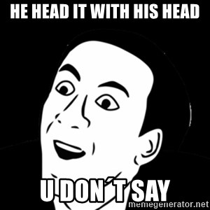 you don't say meme - he head it with his head U don´t say