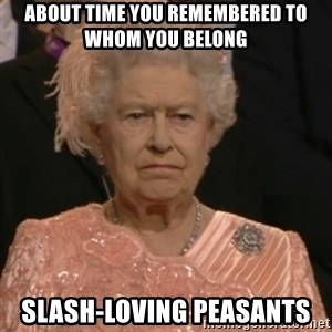 Queen Elizabeth Is Not Impressed  - About time you remembered to whom you belong slash-loving peasants