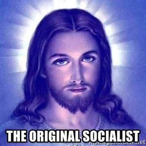Jesus Christ -  the original SOCIALIST