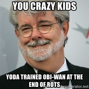George Lucas - you crazy kids yoda trained obi-wan at the end of rots