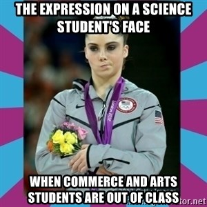 Makayla Maroney  - the expression on a science student's face  when commerce and arts students are out of class