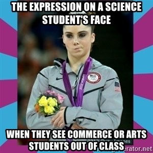 Makayla Maroney  - the expression on a science student's face  when they see commerce or arts students out of class