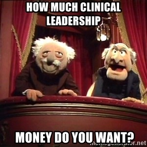 Waldorf and Statler - How much CLINICAL LEADERSHIP  MONEY DO YOU WANT?