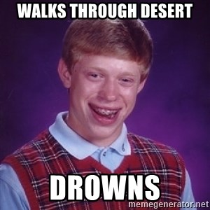Bad Luck Brian - walks through desert drowns