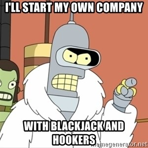 I'll start my own - i'll start my own company with blackjack and hookers