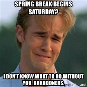 90s Problems - Spring break begins Saturday? I don't know what to do without you, Braddoners.
