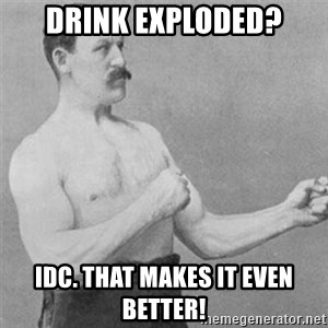 overly manlyman - Drink exploded? idc. that makes it even better!