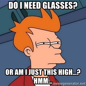Futurama Fry - Do I Need Glasses? Or Am I Just This High...? hmm...