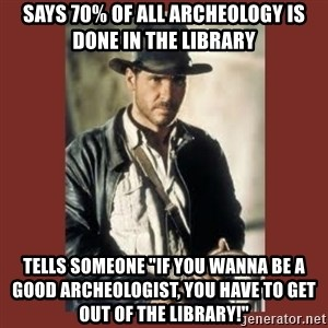 """Indiana Jones - says 70% of all ARCHEOLOGY is done in the library  tells someone """"if you wanna be a good ARCHEOLOGIST, you have to get out of the library!"""""""