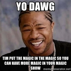 Yo Dawg - Yo Dawg Tim put the magic in the magic so you can have more magic in your magic show