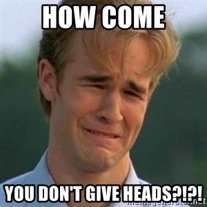90s Problems - HOW COME  YOU DON'T GIVE HEADS?!?!