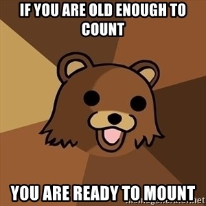 Pedobear - if you are old enough to count you are ready to mount