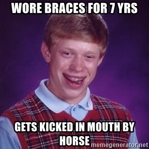 Bad Luck Brian - wore braces for 7 yrs gets kicked in mouth by horse