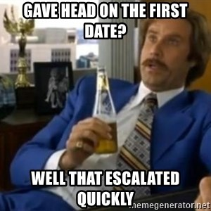 That escalated quickly-Ron Burgundy - Gave head on the first Date? Well that escalated quickly