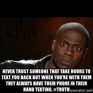 Kevin Hart Wait -  Never trust someone that take hours to text you back but when you're with them they always have their phone in their hand texting. #Truth