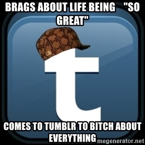 "Scumblr - BRAGS ABOUT LIFE BEING    ""SO GREAT"" COMES TO TUMBLR TO BITCH ABOUT EVERYTHING"