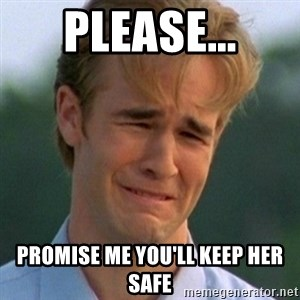 90s Problems - Please... Promise me you'll keep her safe