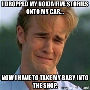 90s Problems - I DROPPED MY NOKIA FIVE STORIES ONTO MY CAR... NOW I HAVE TO TAKE MY BABY INTO THE SHOP.