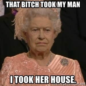 Queen Elizabeth Is Not Impressed  - THAT BITCH TOOK MY MAN I TOOK HER HOUSE.