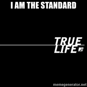 true life - I am the standard