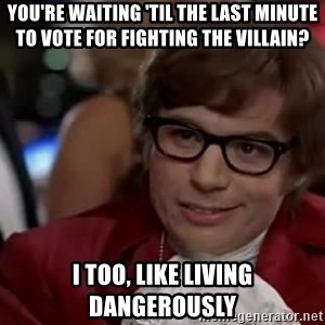 Austin Powers Danger - you're waiting 'til the last minute to vote for fighting the villain? i too, like living dangerously