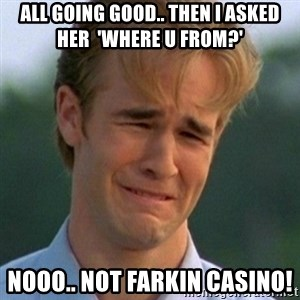 90s Problems - All going good.. Then i asked her  'where u from?' Nooo.. Not farkin CasinO!