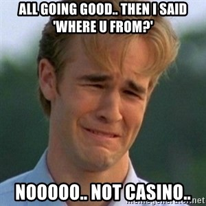 90s Problems - All gOing good.. Then i said 'where u from?' Nooooo.. not Casino..