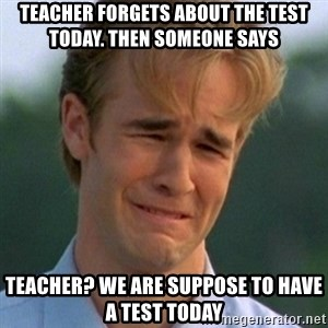90s Problems - Teacher forgets about the test today. then someone says teacher? we are suppose to have a test today