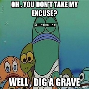 suspicious spongebob lifegaurd - OH . YOU DON'T TAKE MY EXCUSE? WELL , DIG A GRAVE