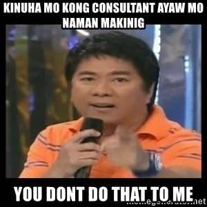 You don't do that to me meme - kinuha mo kong consultant ayaw mo naman makinig you dont do that to me