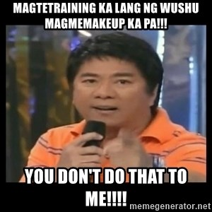 You don't do that to me meme - magtetraining ka lang ng wushu magmemakeup ka pa!!! you don't do that to me!!!!