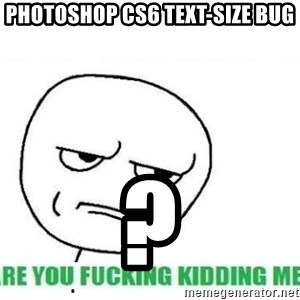 Are You Fucking Kidding Me - Photoshop CS6 Text-Size Bug ?