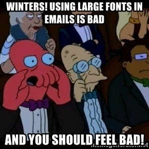 Zoidberg - WINTERS! using large fonts in emails is bad and you should FEEL bad!