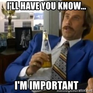 That escalated quickly-Ron Burgundy - I'll have you know... I'm important