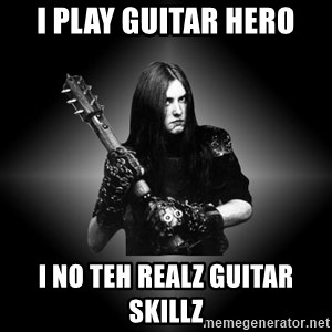 Black Metal - i play guitar hero i no teh realz guitar skillz