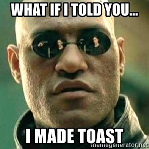What if I told you / Matrix Morpheus - What if i told you... I made toast