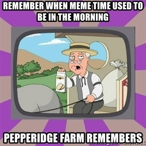 Pepperidge Farm Remembers FG - REMEMBER WHEN MEME TIME USED TO BE IN THE MORNING PEPPERIDGE FARM REMEMBERS