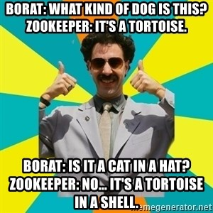 Borat Meme - Borat: What kind of dog is this?      Zookeeper: It's a tortoise. Borat: Is it a cat in a hat?      Zookeeper: No... it's a tortoise in a shell.