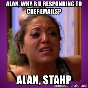 Stahp It Mahm  - ALAN, Why R U RESPONDING TO CHEF EMAILS? ALAN, STAHP