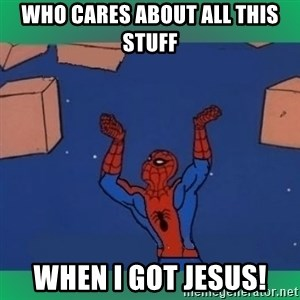 60's spiderman - WHO CARES ABOUT ALL THIS STUFF WHEN I GOT JESUS!
