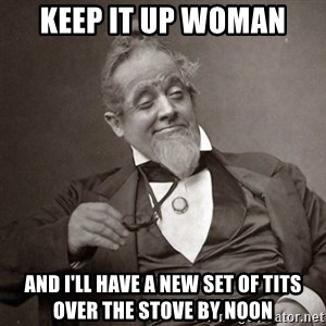 1889 [10] guy - Keep it up woman And I'll have a new set of tits over the stove by noon