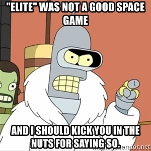 "I'll start my own - ""elite"" was not a good space game and I should kick you in the nuts for saying so."