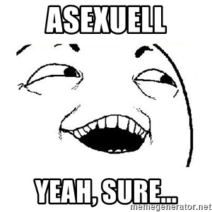 Yeah sure - Asexuell yeah, sure...