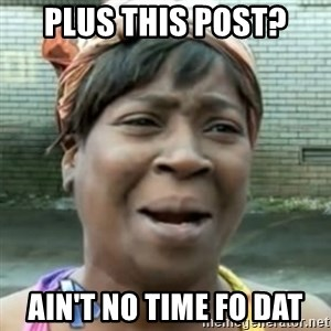 No time for that - Plus this post? ain't no time fo dat