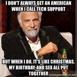 The Most Interesting Man In The World - I don't always get an american when I call Tech support But when I do, it's like Christmas, my birthday, and sex all put together