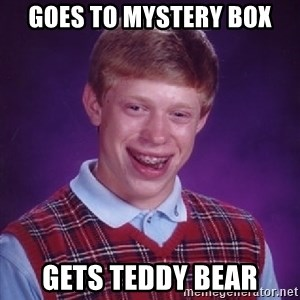 Bad Luck Brian - goes to mystery box gets teddy bear