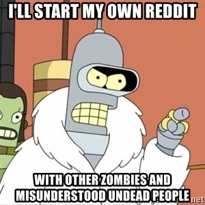 I'll start my own - i'll start my own reddit with other zombies and misunderstood undead people
