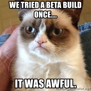 Grumpy Face Cat - we tried a beta build once.... it was awful.
