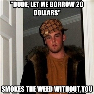 """Scumbag Steve - """"Dude, let me borrow 20 dollars"""" Smokes the weed without you"""